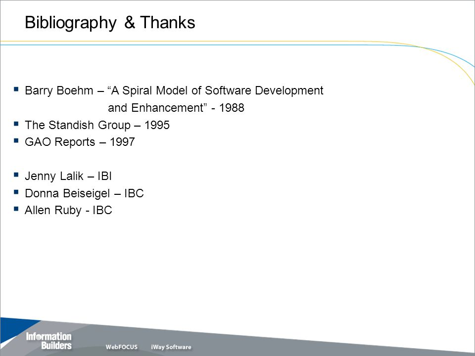 Bibliography & Thanks  Barry Boehm – A Spiral Model of Software Development and Enhancement - 1988  The Standish Group – 1995  GAO Reports – 1997  Jenny Lalik – IBI  Donna Beiseigel – IBC  Allen Ruby - IBC
