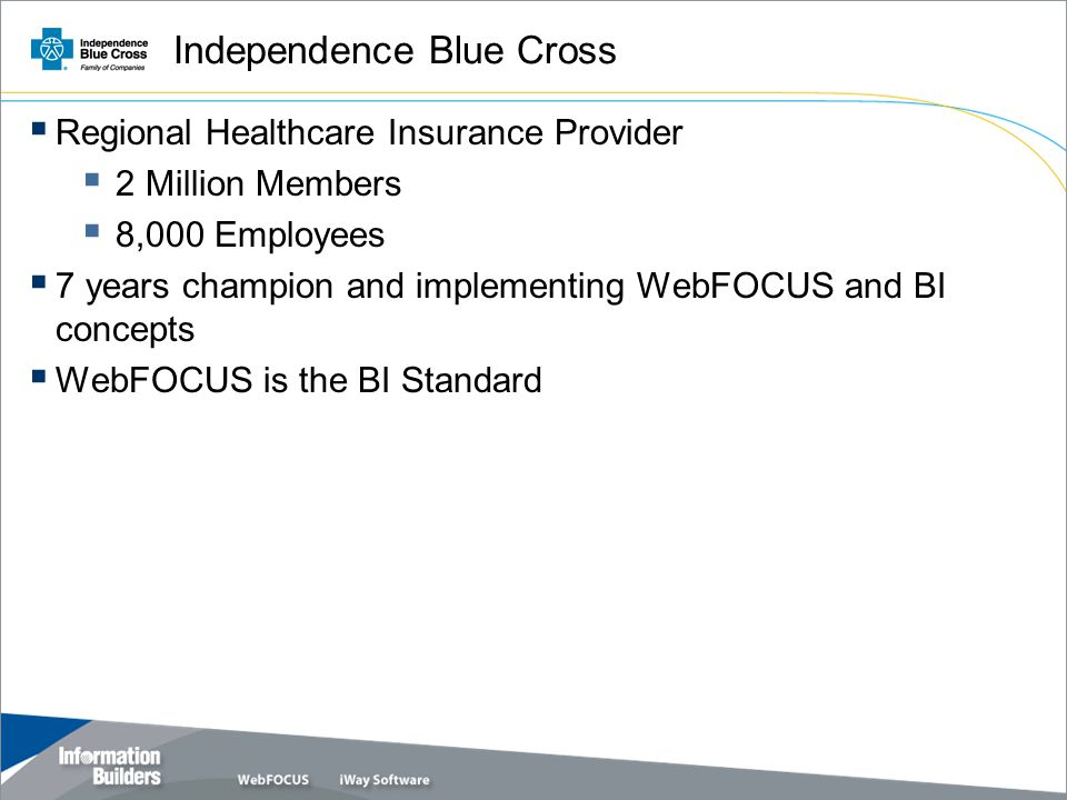 Independence Blue Cross  Regional Healthcare Insurance Provider  2 Million Members  8,000 Employees  7 years champion and implementing WebFOCUS and BI concepts  WebFOCUS is the BI Standard