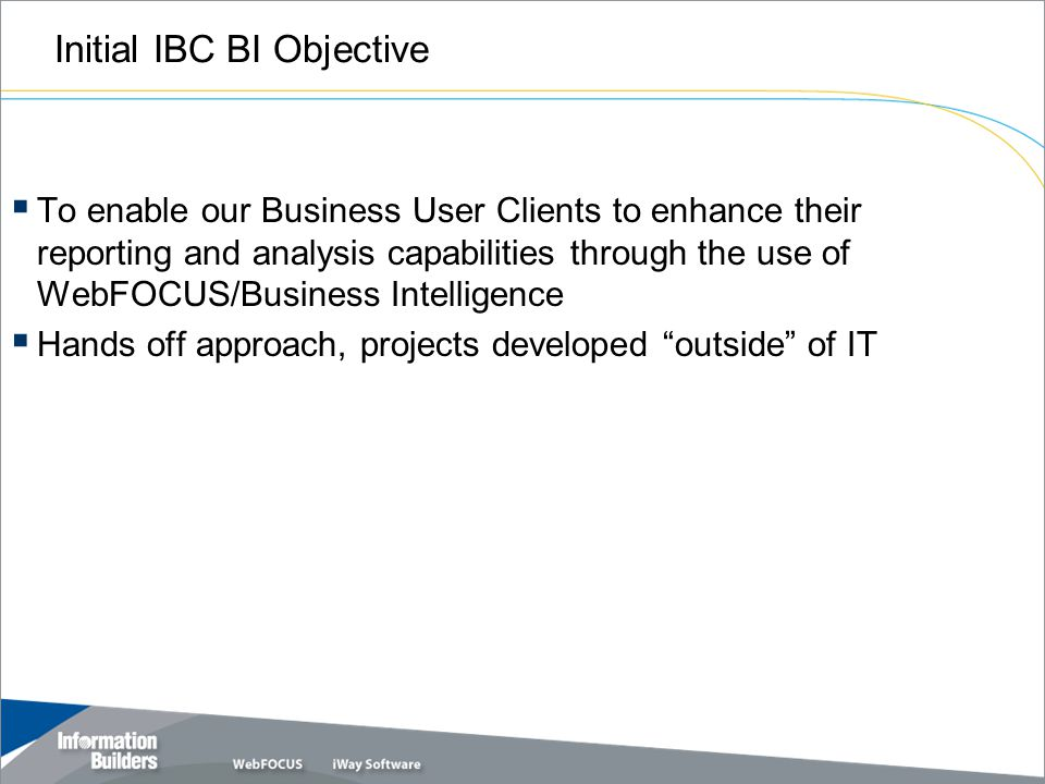 Initial IBC BI Objective  To enable our Business User Clients to enhance their reporting and analysis capabilities through the use of WebFOCUS/Business Intelligence  Hands off approach, projects developed outside of IT
