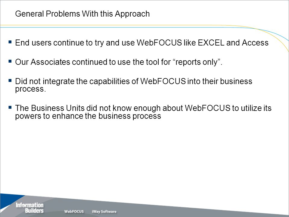 General Problems With this Approach  End users continue to try and use WebFOCUS like EXCEL and Access  Our Associates continued to use the tool for reports only .