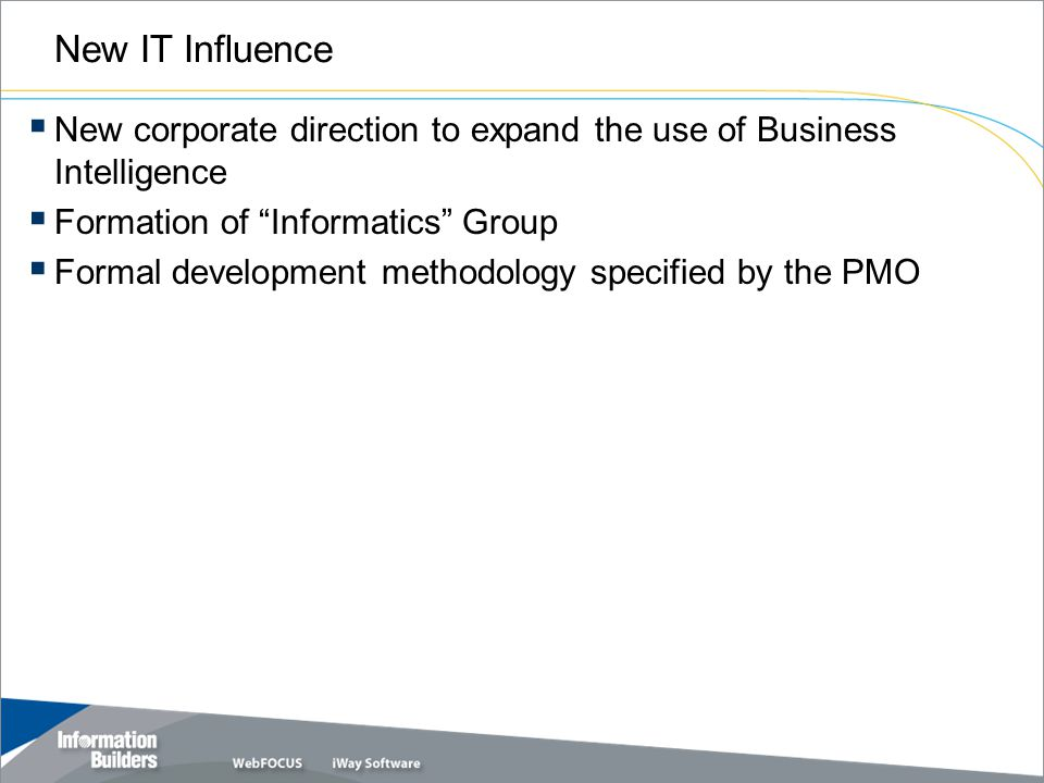 New IT Influence  New corporate direction to expand the use of Business Intelligence  Formation of Informatics Group  Formal development methodology specified by the PMO