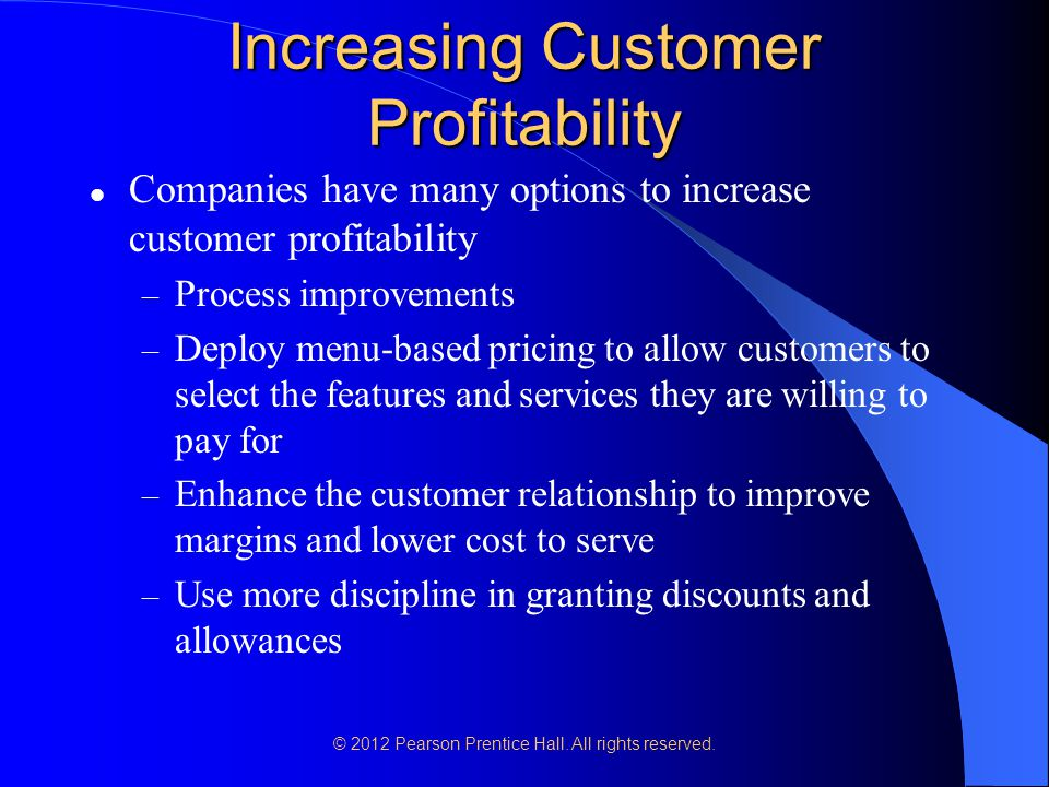 Increasing Customer Profitability Companies have many options to increase customer profitability – Process improvements – Deploy menu-based pricing to