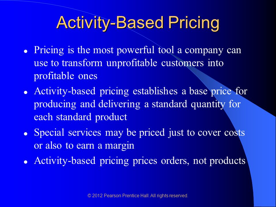 © 2012 Pearson Prentice Hall. All rights reserved. Activity-Based Pricing Pricing is the most powerful tool a company can use to transform unprofitabl