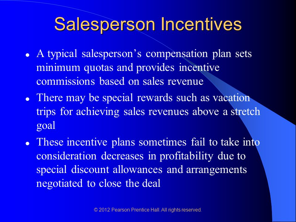 © 2012 Pearson Prentice Hall. All rights reserved. Salesperson Incentives A typical salesperson's compensation plan sets minimum quotas and provides i