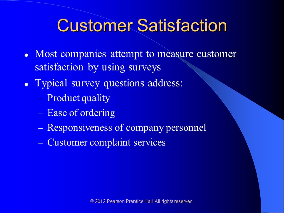 © 2012 Pearson Prentice Hall. All rights reserved. Customer Satisfaction Most companies attempt to measure customer satisfaction by using surveys Typi