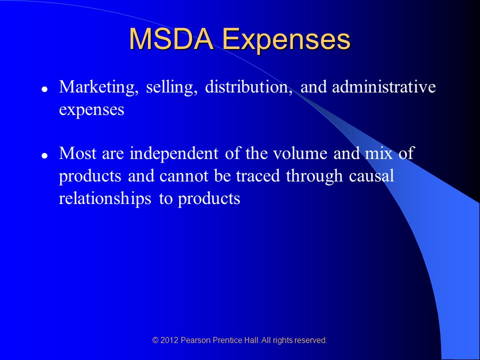 MSDA Expenses Marketing, selling, distribution, and administrative expenses Most are independent of the volume and mix of products and cannot be trace