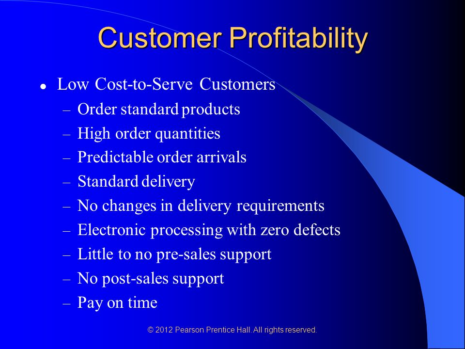 © 2012 Pearson Prentice Hall. All rights reserved. Customer Profitability Low Cost-to-Serve Customers – Order standard products – High order quantitie