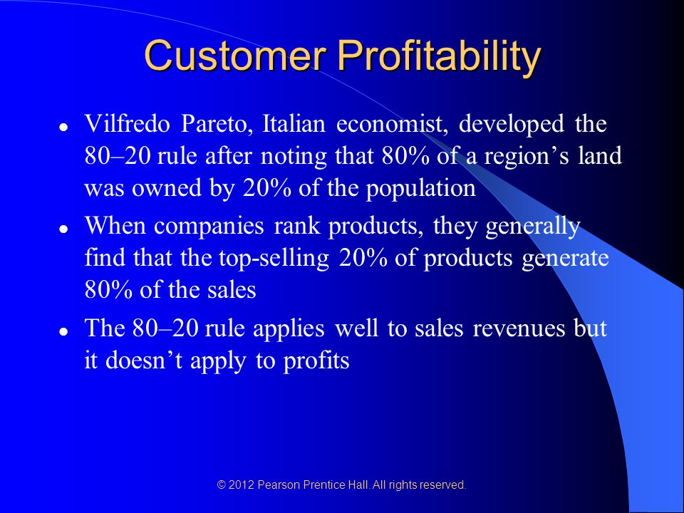 © 2012 Pearson Prentice Hall. All rights reserved. Customer Profitability Vilfredo Pareto, Italian economist, developed the 80–20 rule after noting th
