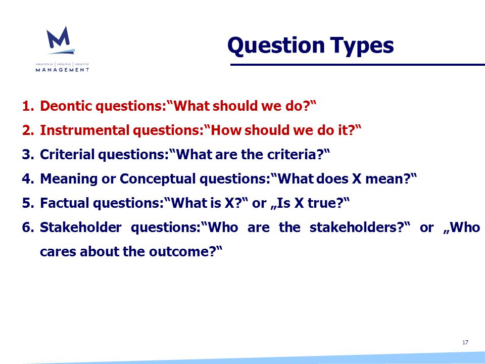 "17 Question Types 1.Deontic questions: What should we do? 2.Instrumental questions: How should we do it? 3.Criterial questions: What are the criteria? 4.Meaning or Conceptual questions: What does X mean? 5.Factual questions: What is X? or ""Is X true? 6.Stakeholder questions: Who are the stakeholders? or ""Who cares about the outcome?"