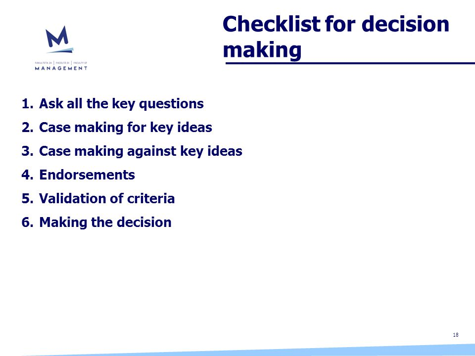 18 Checklist for decision making 1.Ask all the key questions 2.Case making for key ideas 3.Case making against key ideas 4.Endorsements 5.Validation of criteria 6.Making the decision
