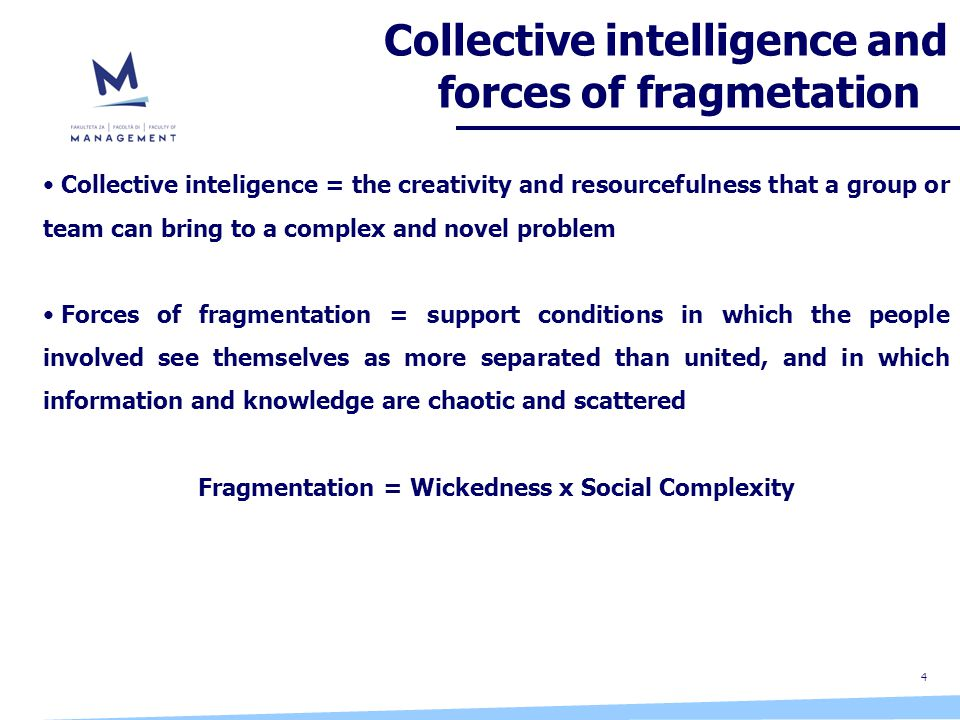 4 Collective intelligence and forces of fragmetation Collective inteligence = the creativity and resourcefulness that a group or team can bring to a complex and novel problem Forces of fragmentation = support conditions in which the people involved see themselves as more separated than united, and in which information and knowledge are chaotic and scattered Fragmentation = Wickedness x Social Complexity