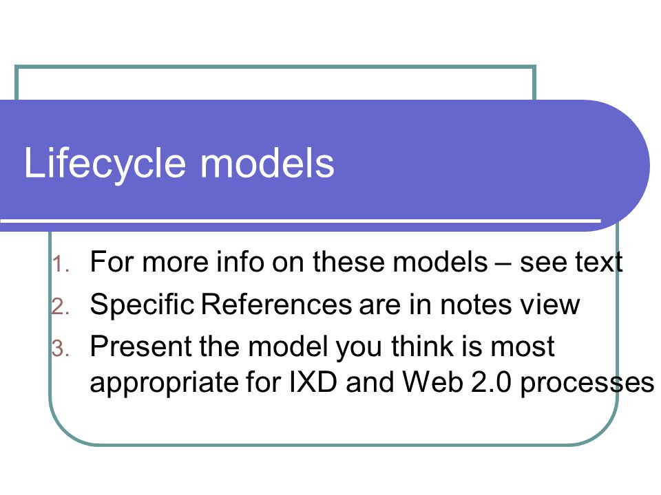 Lifecycle models 1. For more info on these models – see text 2. Specific References are in notes view 3. Present the model you think is most appropria