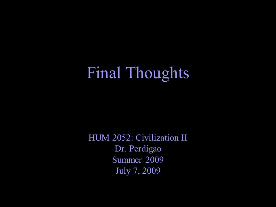 Final Thoughts HUM 2052: Civilization II Dr. Perdigao Summer 2009 July 7, 2009