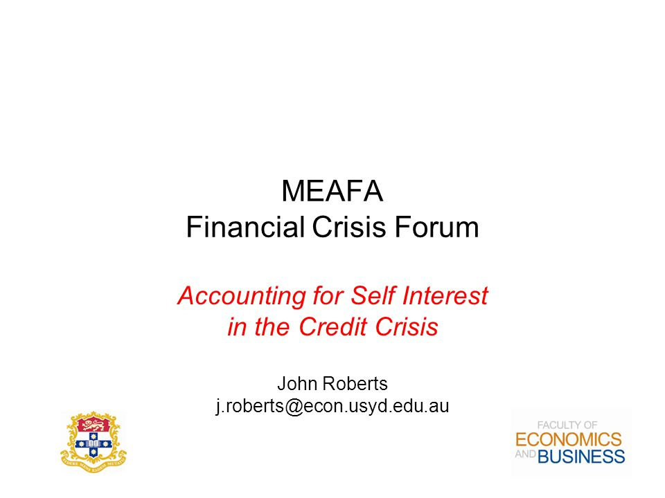 MEAFA Financial Crisis Forum Accounting for Self Interest in the Credit Crisis John Roberts j.roberts@econ.usyd.edu.au