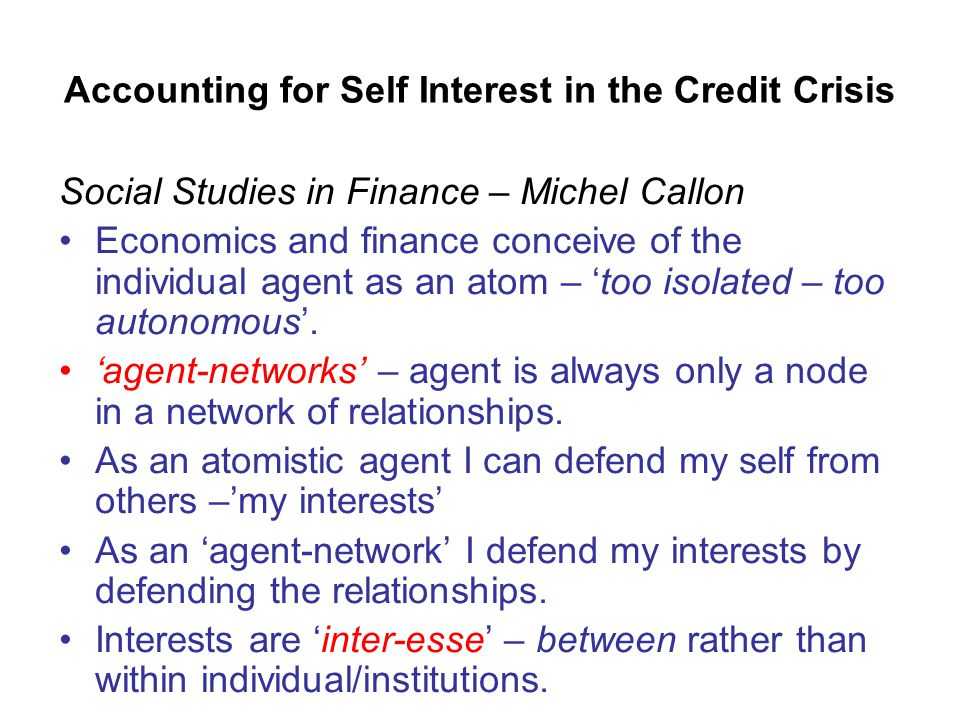 Accounting for Self Interest in the Credit Crisis Social Studies in Finance – Michel Callon Economics and finance conceive of the individual agent as an atom – 'too isolated – too autonomous'.