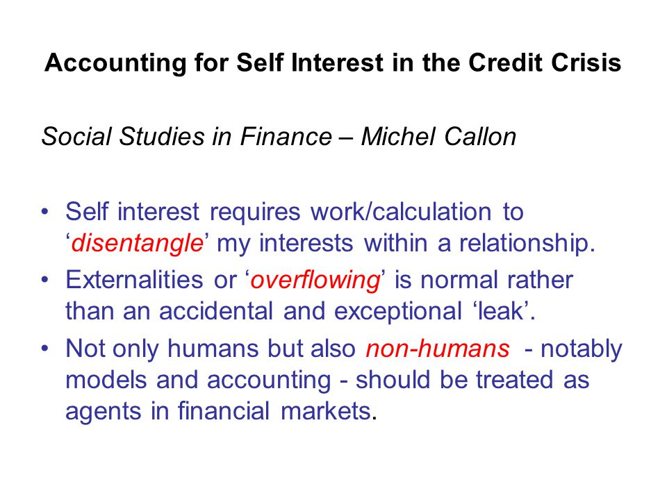Accounting for Self Interest in the Credit Crisis Social Studies in Finance – Michel Callon Self interest requires work/calculation to 'disentangle' my interests within a relationship.