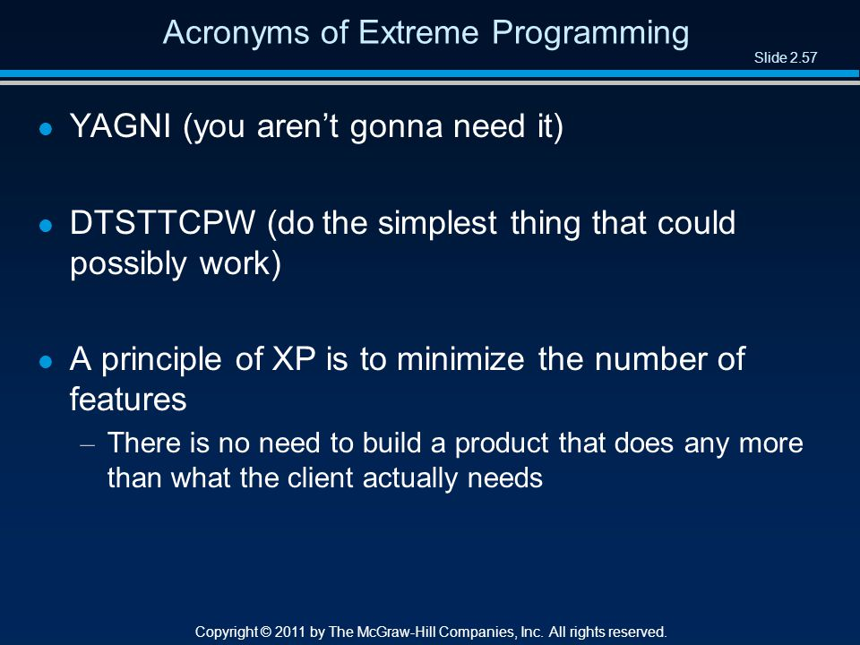 Slide 2.57 Copyright © 2011 by The McGraw-Hill Companies, Inc. All rights reserved. Acronyms of Extreme Programming l YAGNI (you aren't gonna need it)
