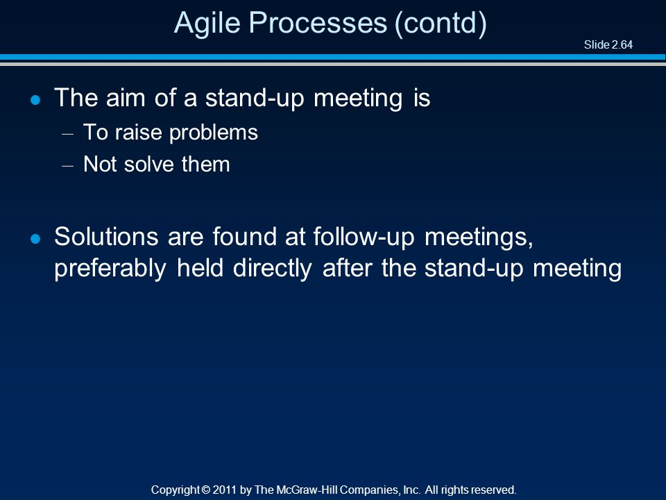 Slide 2.64 Copyright © 2011 by The McGraw-Hill Companies, Inc. All rights reserved. Agile Processes (contd) l The aim of a stand-up meeting is – To ra