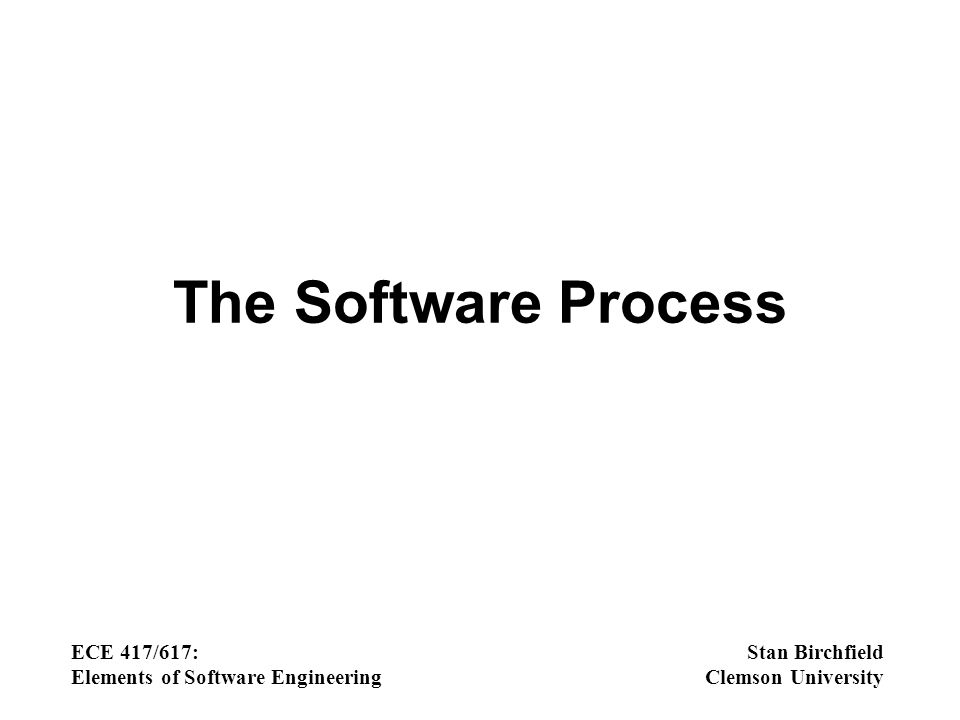 The Software Process ECE 417/617: Elements of Software Engineering Stan Birchfield Clemson University