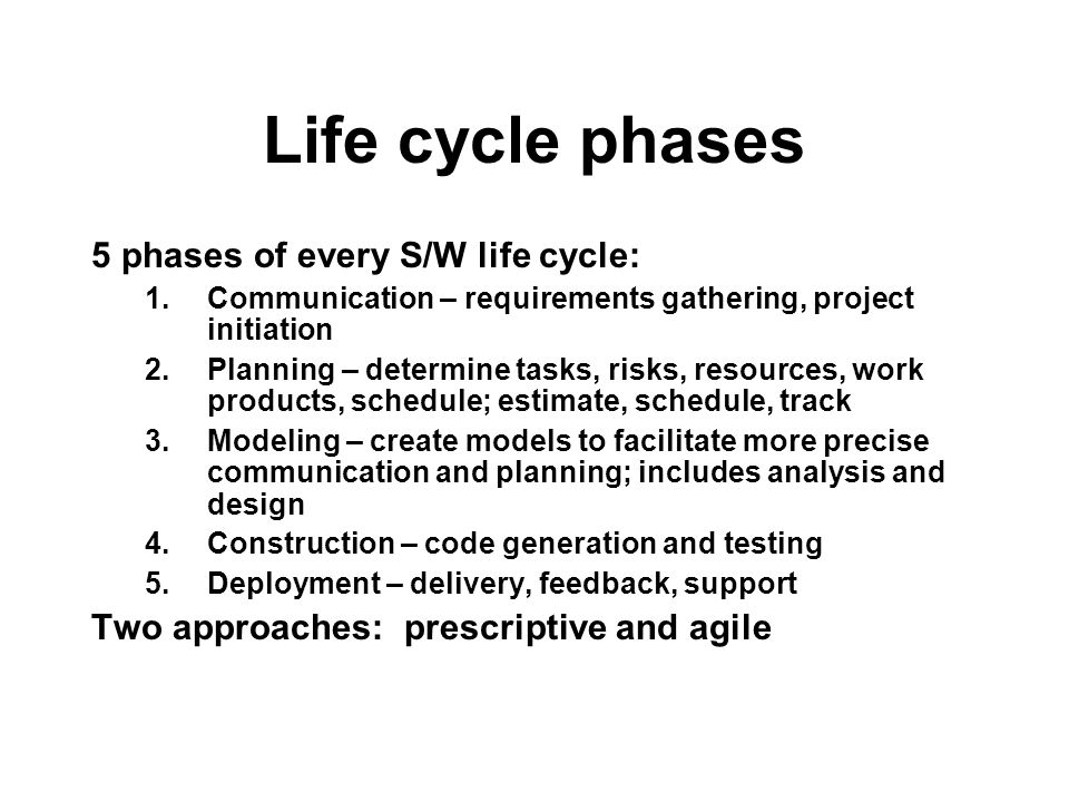 Life cycle phases 5 phases of every S/W life cycle: 1.Communication – requirements gathering, project initiation 2.Planning – determine tasks, risks,