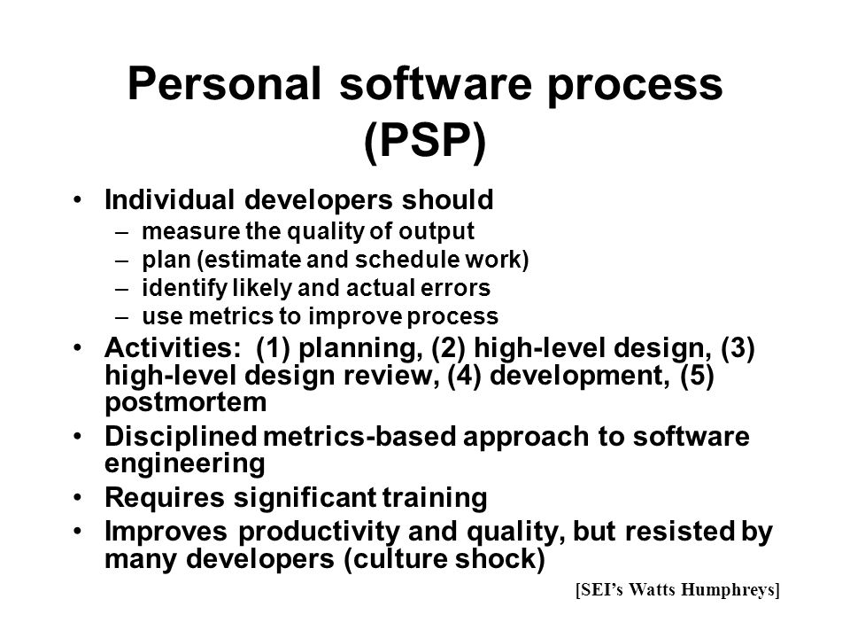 Personal software process (PSP) Individual developers should –measure the quality of output –plan (estimate and schedule work) –identify likely and ac