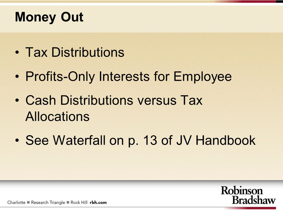 Money Out Tax Distributions Profits-Only Interests for Employee Cash Distributions versus Tax Allocations See Waterfall on p. 13 of JV Handbook
