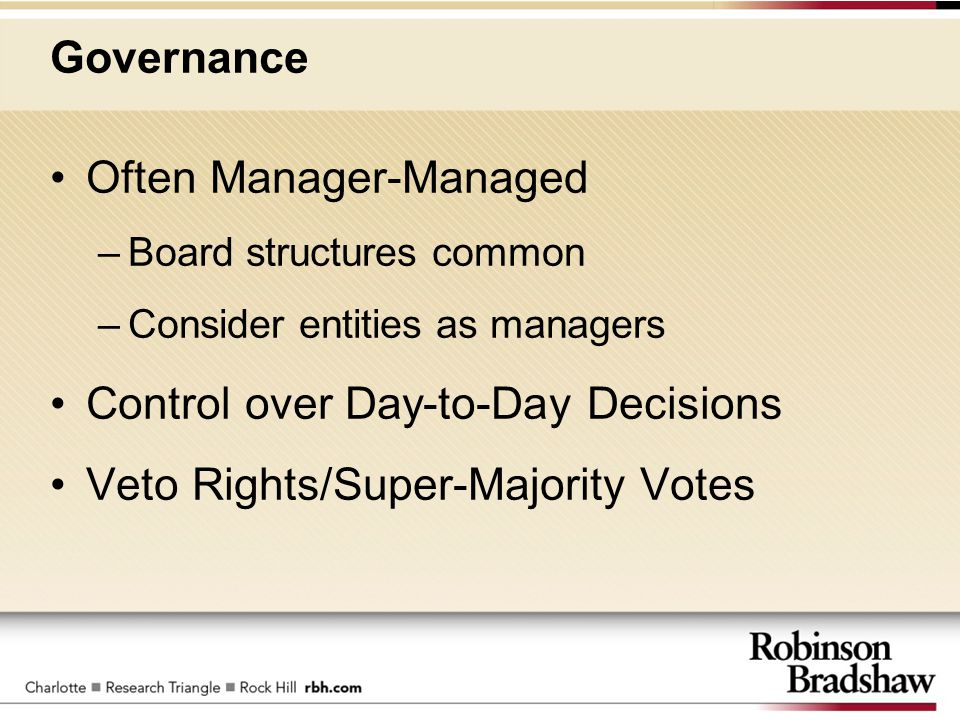 Governance Often Manager-Managed –Board structures common –Consider entities as managers Control over Day-to-Day Decisions Veto Rights/Super-Majority Votes