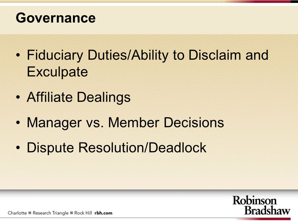 Governance Fiduciary Duties/Ability to Disclaim and Exculpate Affiliate Dealings Manager vs. Member Decisions Dispute Resolution/Deadlock