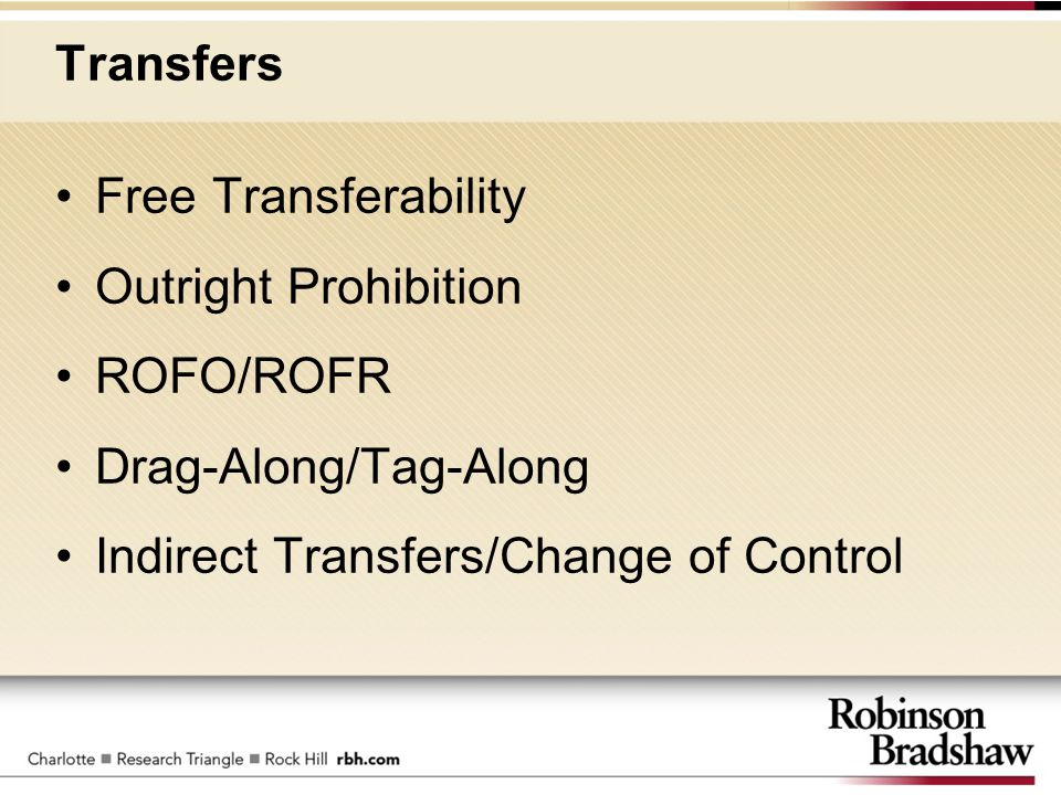 Transfers Free Transferability Outright Prohibition ROFO/ROFR Drag-Along/Tag-Along Indirect Transfers/Change of Control