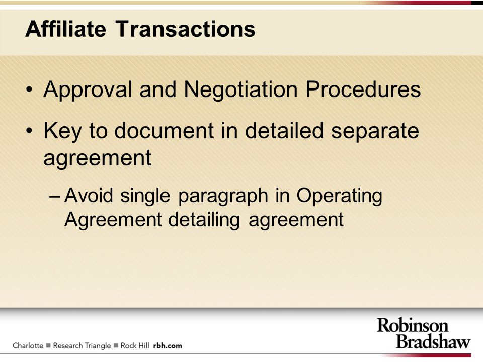 Affiliate Transactions Approval and Negotiation Procedures Key to document in detailed separate agreement –Avoid single paragraph in Operating Agreeme