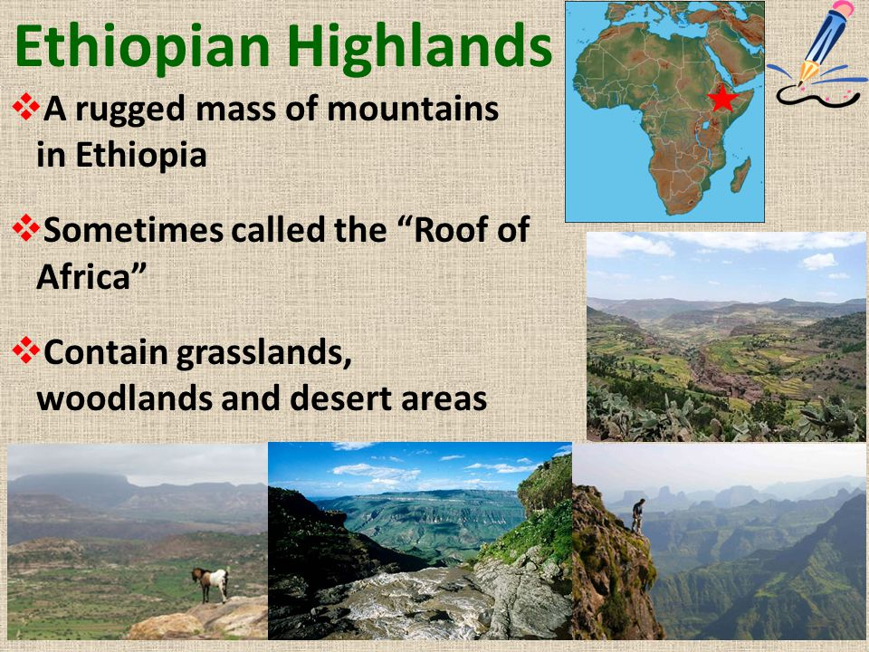 "Ethiopian Highlands  A rugged mass of mountains in Ethiopia  Sometimes called the ""Roof of Africa""  Contain grasslands, woodlands and desert areas"