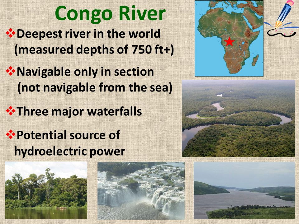 Congo River  Deepest river in the world (measured depths of 750 ft+)  Navigable only in section (not navigable from the sea)  Three major waterfall