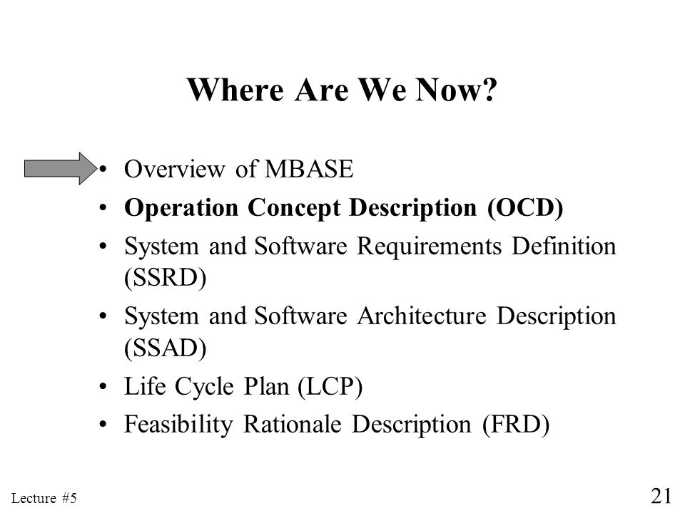 21 Lecture #5 Where Are We Now? Overview of MBASE Operation Concept Description (OCD) System and Software Requirements Definition (SSRD) System and So