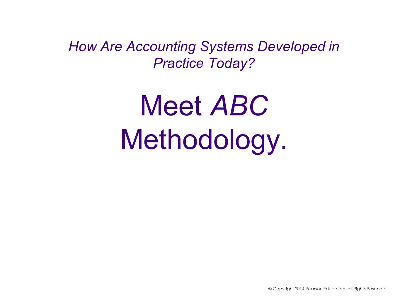 How Are Accounting Systems Developed in Practice Today? Meet ABC Methodology. © Copyright 2014 Pearson Education. All Rights Reserved.