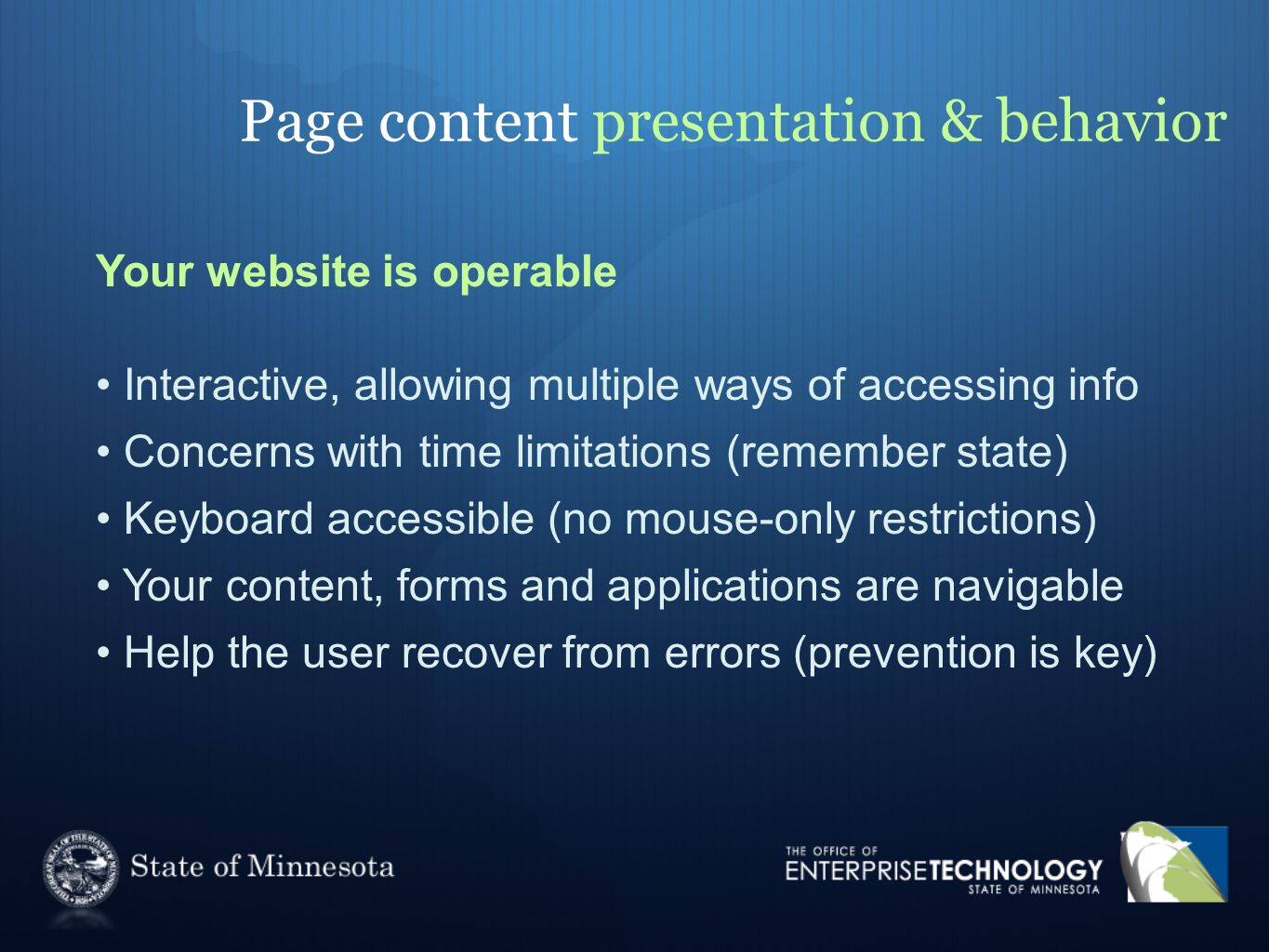 Page content presentation & behavior Your website is operable Interactive, allowing multiple ways of accessing info Concerns with time limitations (remember state) Keyboard accessible (no mouse-only restrictions) Your content, forms and applications are navigable Help the user recover from errors (prevention is key)