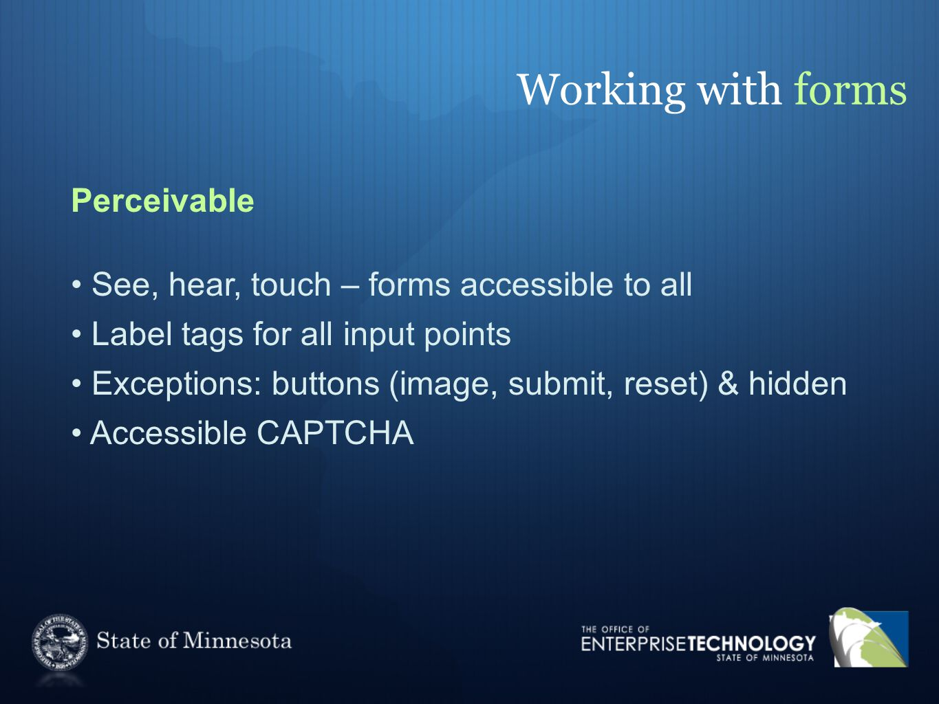 Working with forms Perceivable See, hear, touch – forms accessible to all Label tags for all input points Exceptions: buttons (image, submit, reset) & hidden Accessible CAPTCHA