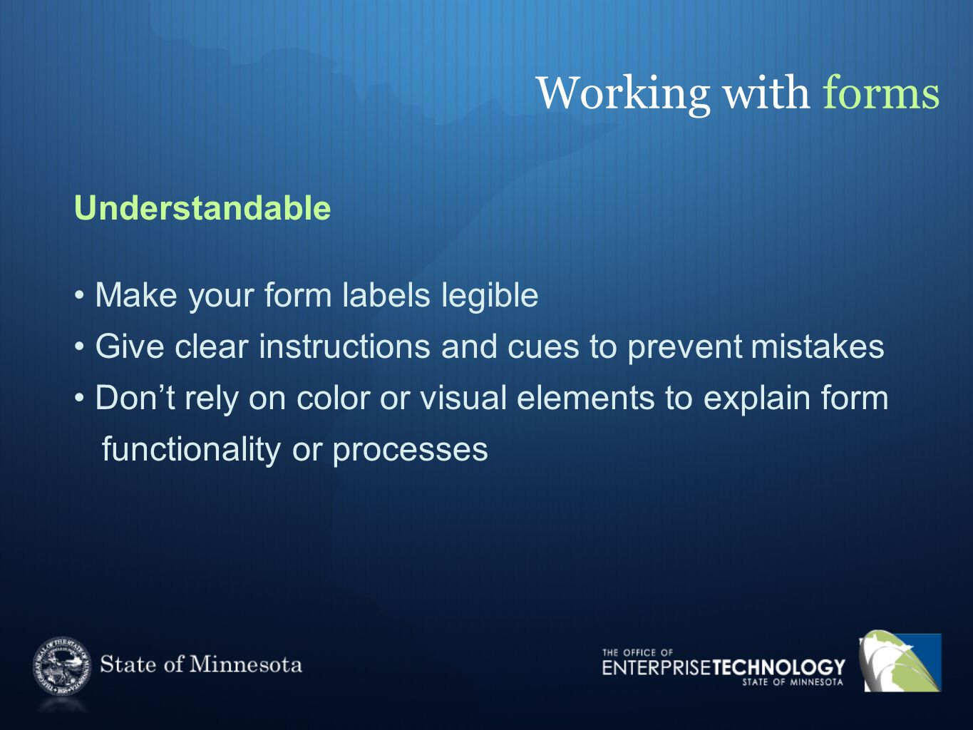 Working with forms Understandable Make your form labels legible Give clear instructions and cues to prevent mistakes Don't rely on color or visual elements to explain form functionality or processes