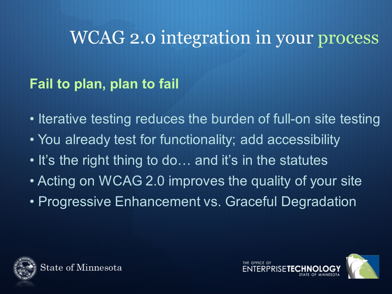 WCAG 2.0 integration in your process Fail to plan, plan to fail Iterative testing reduces the burden of full-on site testing You already test for functionality; add accessibility It's the right thing to do… and it's in the statutes Acting on WCAG 2.0 improves the quality of your site Progressive Enhancement vs.