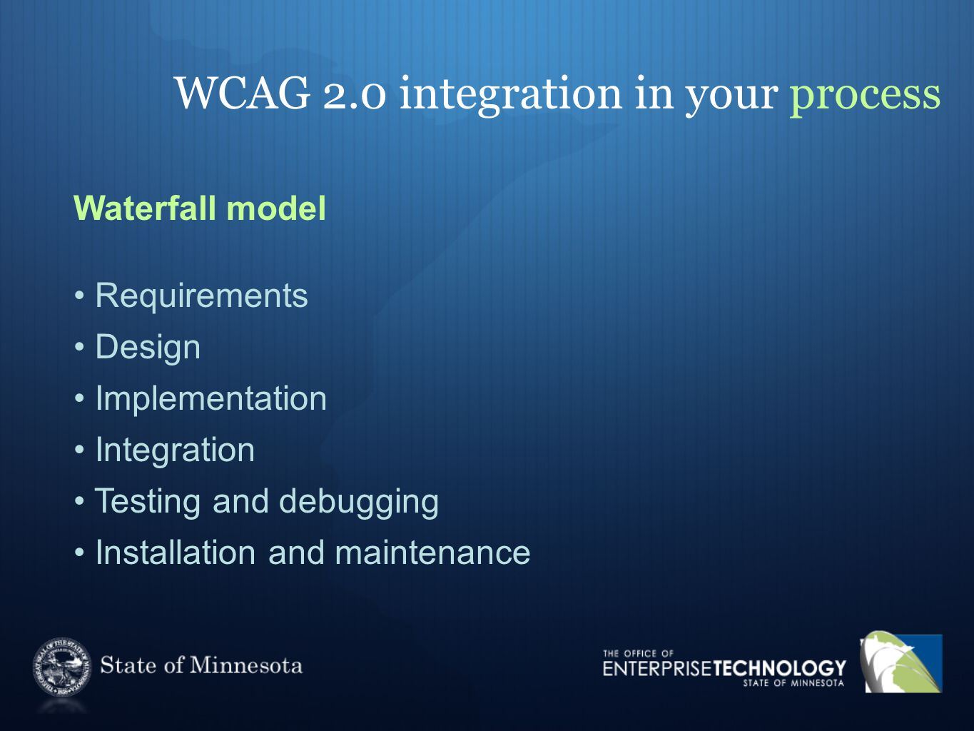WCAG 2.0 integration in your process Waterfall model Requirements Design Implementation Integration Testing and debugging Installation and maintenance