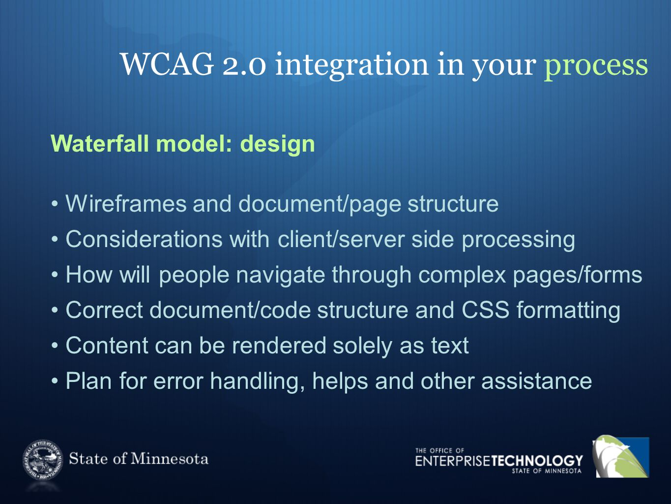WCAG 2.0 integration in your process Waterfall model: design Wireframes and document/page structure Considerations with client/server side processing