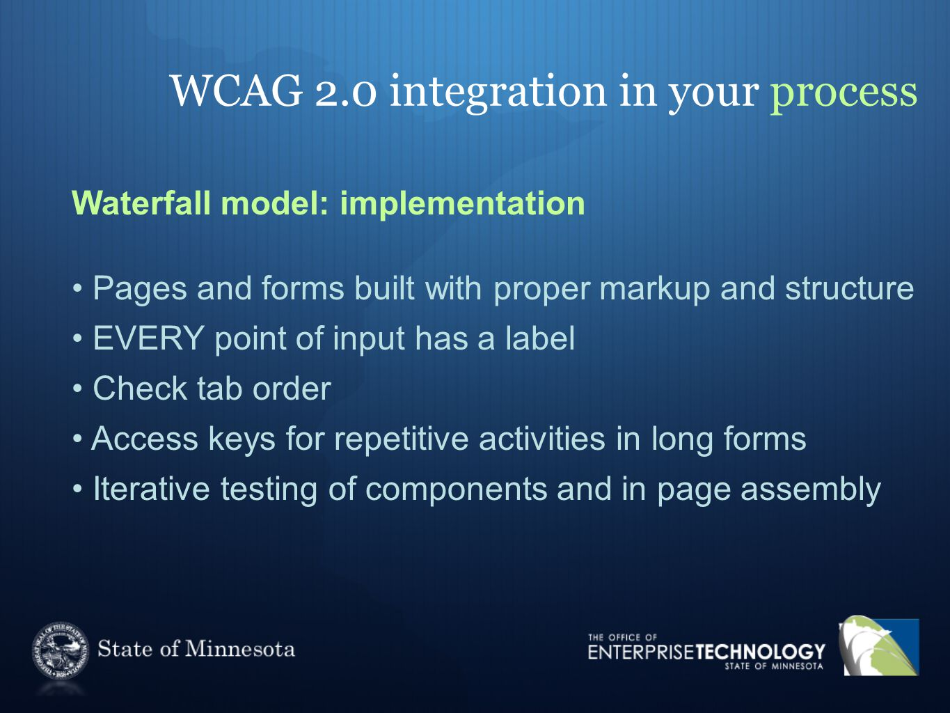 WCAG 2.0 integration in your process Waterfall model: implementation Pages and forms built with proper markup and structure EVERY point of input has a label Check tab order Access keys for repetitive activities in long forms Iterative testing of components and in page assembly