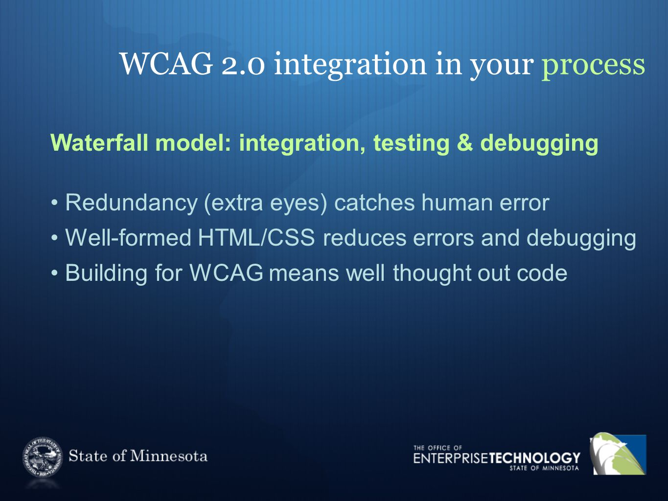 WCAG 2.0 integration in your process Waterfall model: integration, testing & debugging Redundancy (extra eyes) catches human error Well-formed HTML/CS