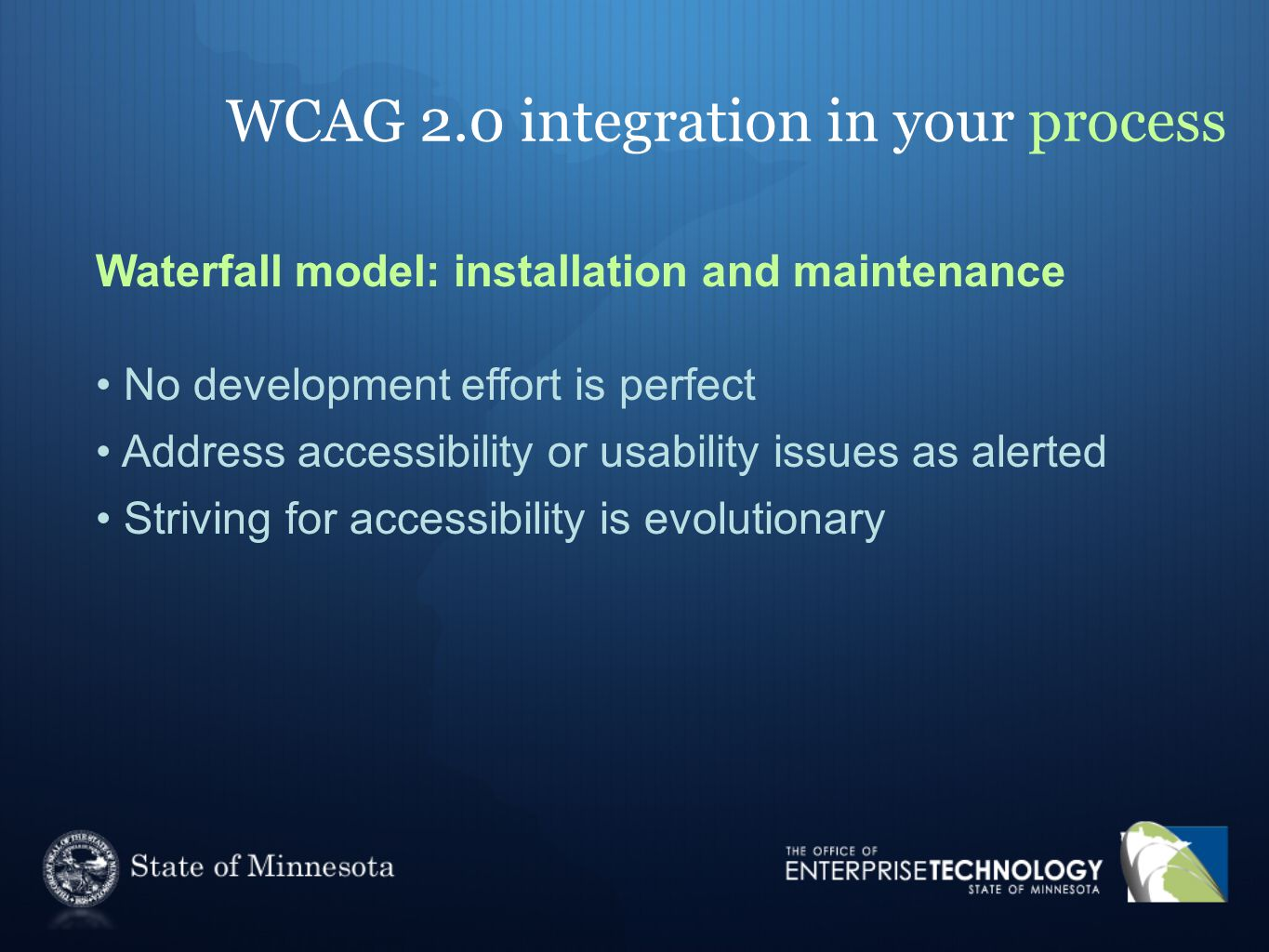 WCAG 2.0 integration in your process Waterfall model: installation and maintenance No development effort is perfect Address accessibility or usability