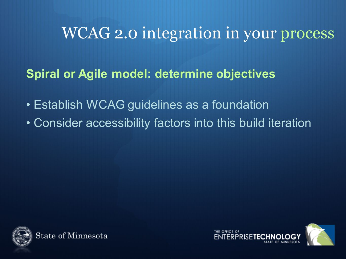 WCAG 2.0 integration in your process Spiral or Agile model: determine objectives Establish WCAG guidelines as a foundation Consider accessibility fact