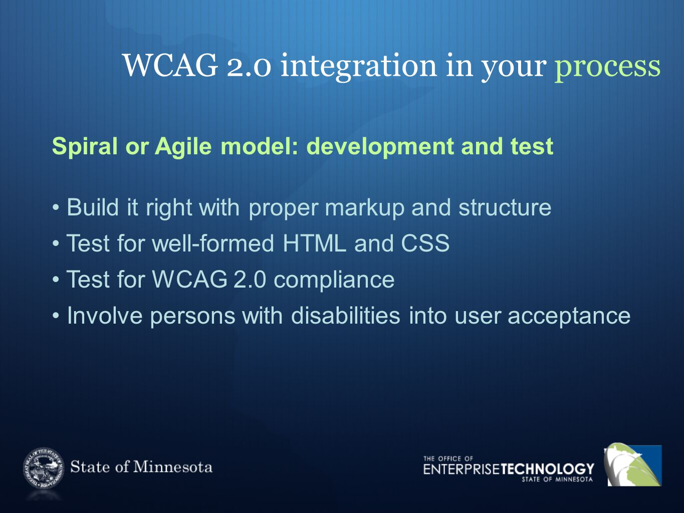 WCAG 2.0 integration in your process Spiral or Agile model: development and test Build it right with proper markup and structure Test for well-formed HTML and CSS Test for WCAG 2.0 compliance Involve persons with disabilities into user acceptance