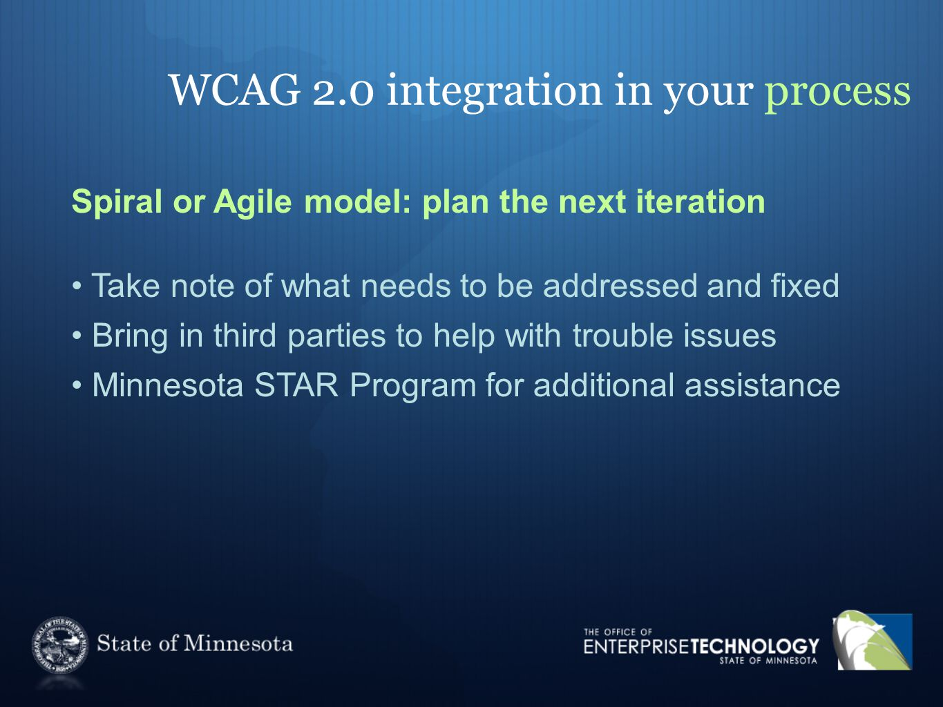 WCAG 2.0 integration in your process Spiral or Agile model: plan the next iteration Take note of what needs to be addressed and fixed Bring in third parties to help with trouble issues Minnesota STAR Program for additional assistance