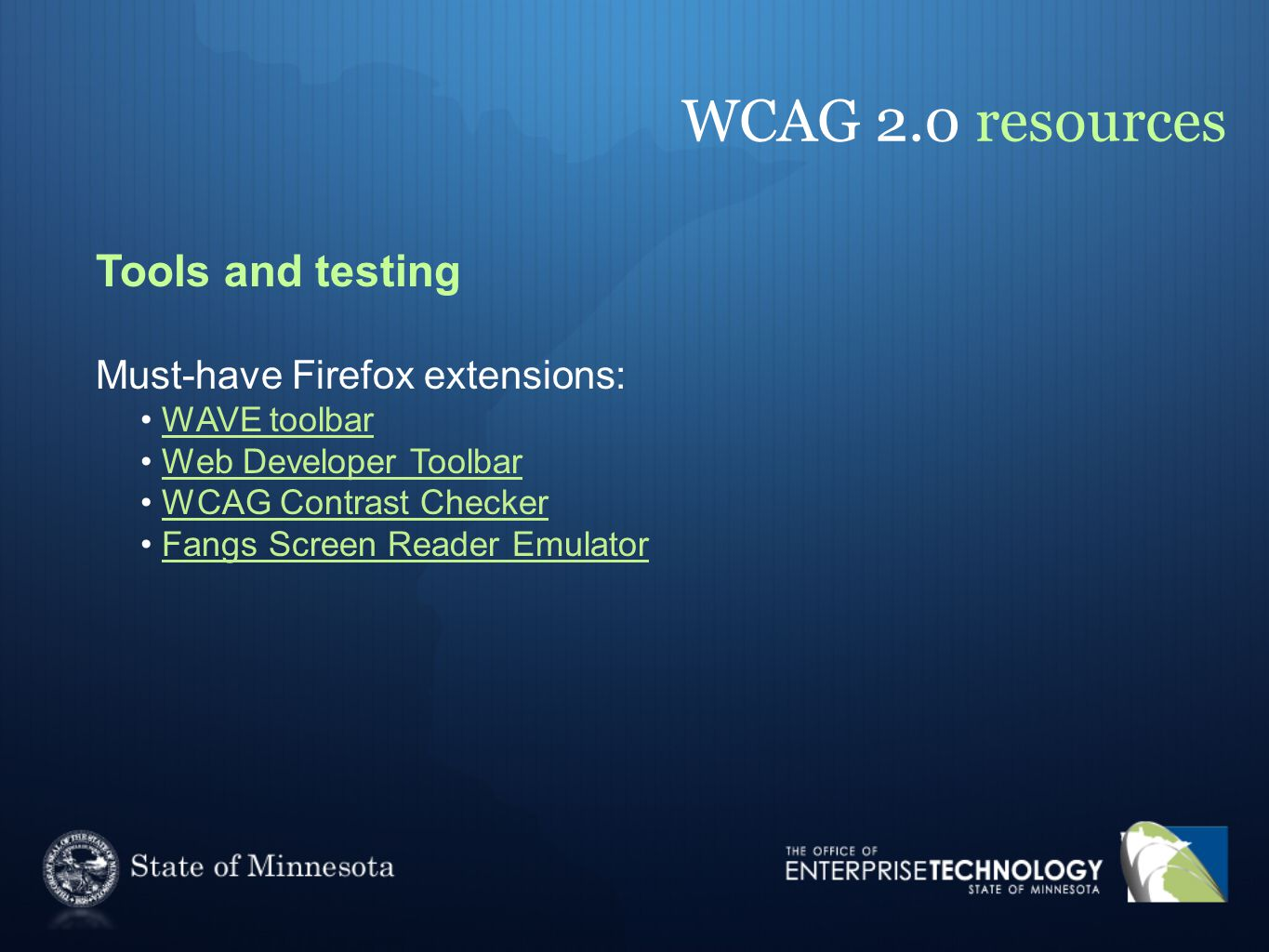 WCAG 2.0 resources Tools and testing Must-have Firefox extensions: WAVE toolbar Web Developer Toolbar WCAG Contrast Checker Fangs Screen Reader Emulator