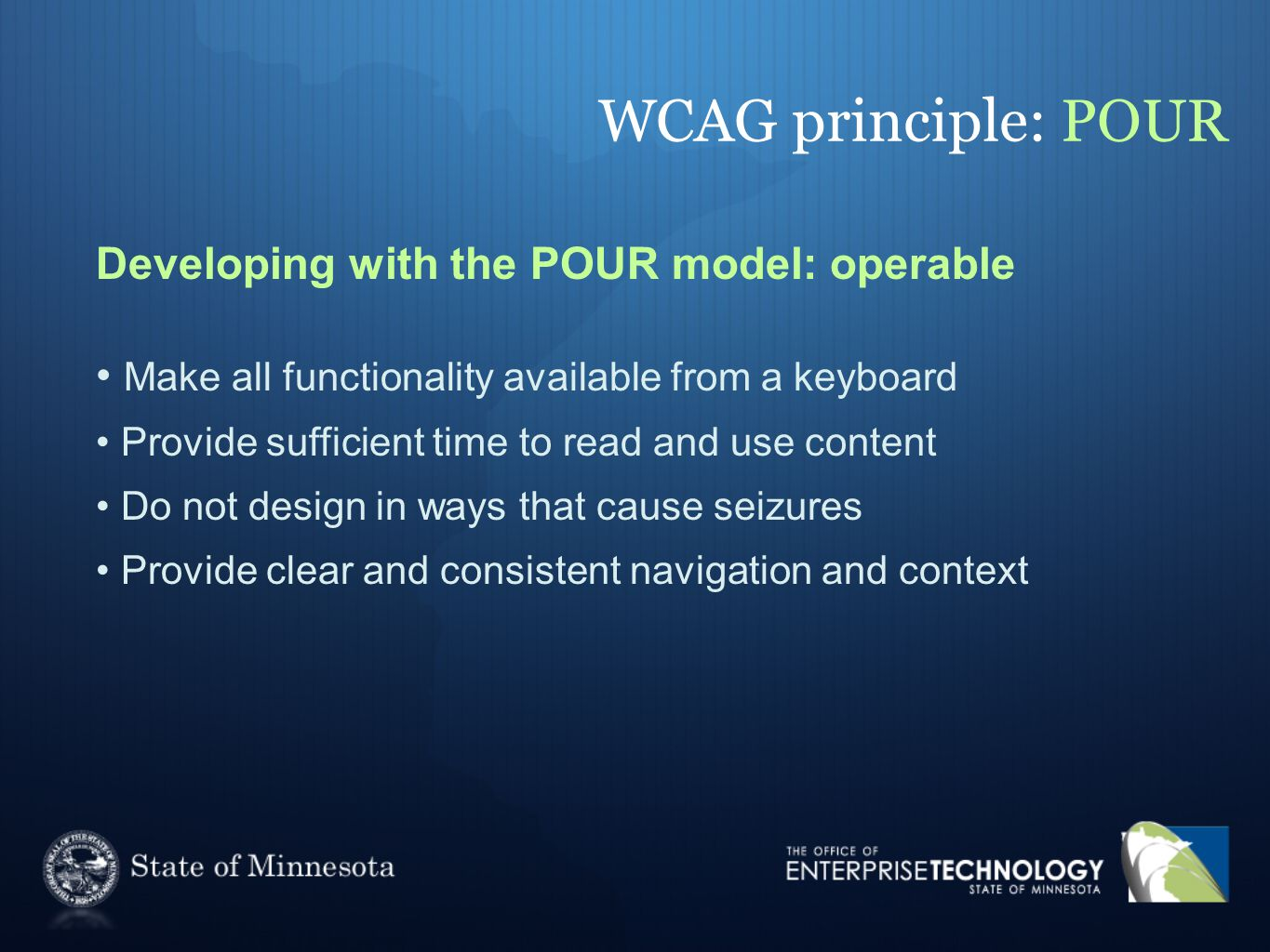 WCAG principle: POUR Developing with the POUR model: operable Make all functionality available from a keyboard Provide sufficient time to read and use content Do not design in ways that cause seizures Provide clear and consistent navigation and context