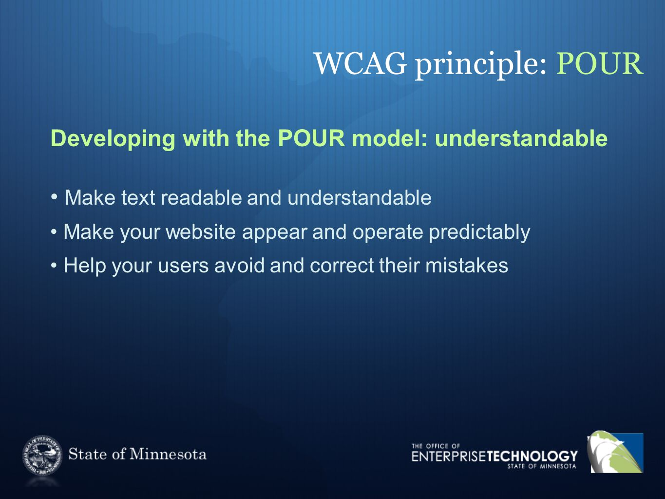 WCAG principle: POUR Developing with the POUR model: understandable Make text readable and understandable Make your website appear and operate predictably Help your users avoid and correct their mistakes