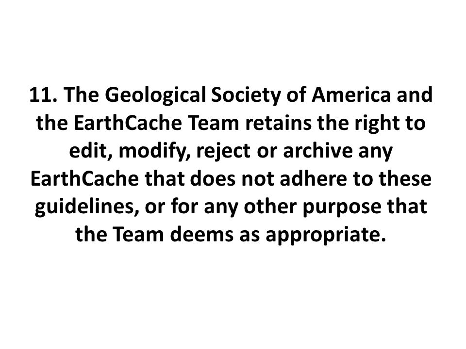 11. The Geological Society of America and the EarthCache Team retains the right to edit, modify, reject or archive any EarthCache that does not adhere